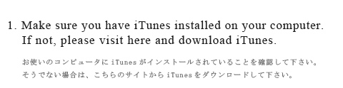 1. Make sure you have iTunes installed on your computer.If not, please visit here and download iTunes.(お使いのコンピュータにiTunesがインストールされていることを確認して下さい。そうでない場合は、こちらのサイトからiTunesをダウンロードして下さい。)